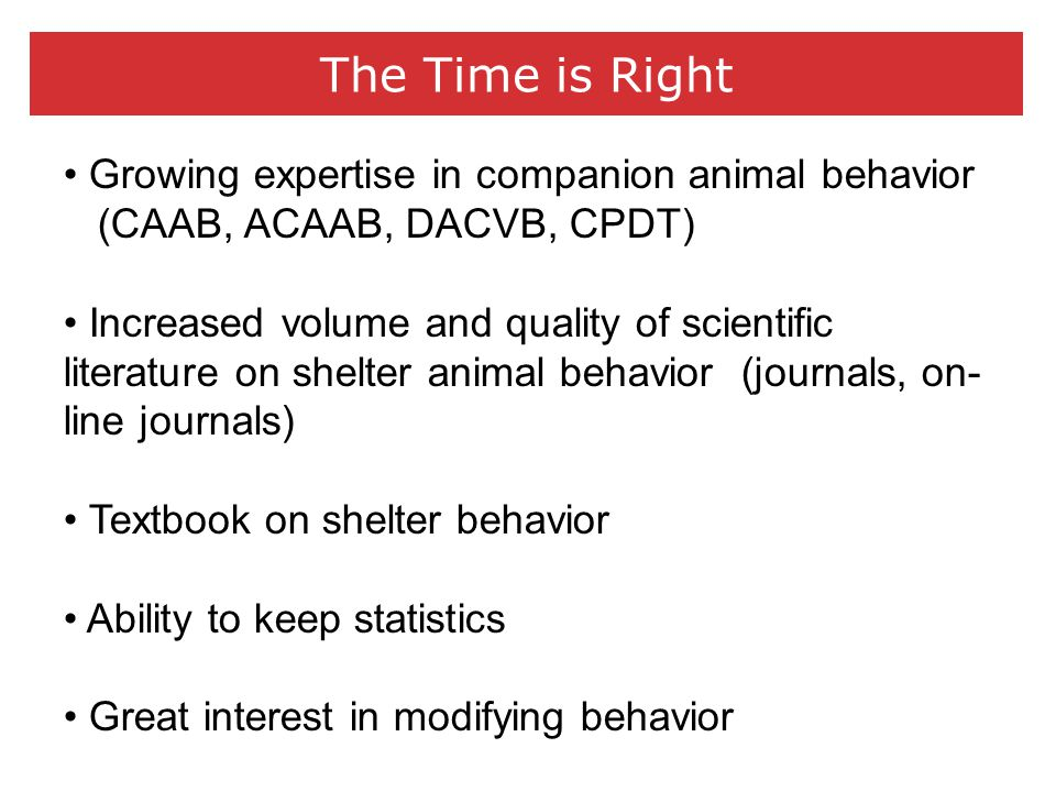 The Time is Right Growing expertise in companion animal behavior (CAAB, ACAAB, DACVB, CPDT) Increased volume and quality of scientific literature on shelter animal behavior (journals, on- line journals) Textbook on shelter behavior Ability to keep statistics Great interest in modifying behavior