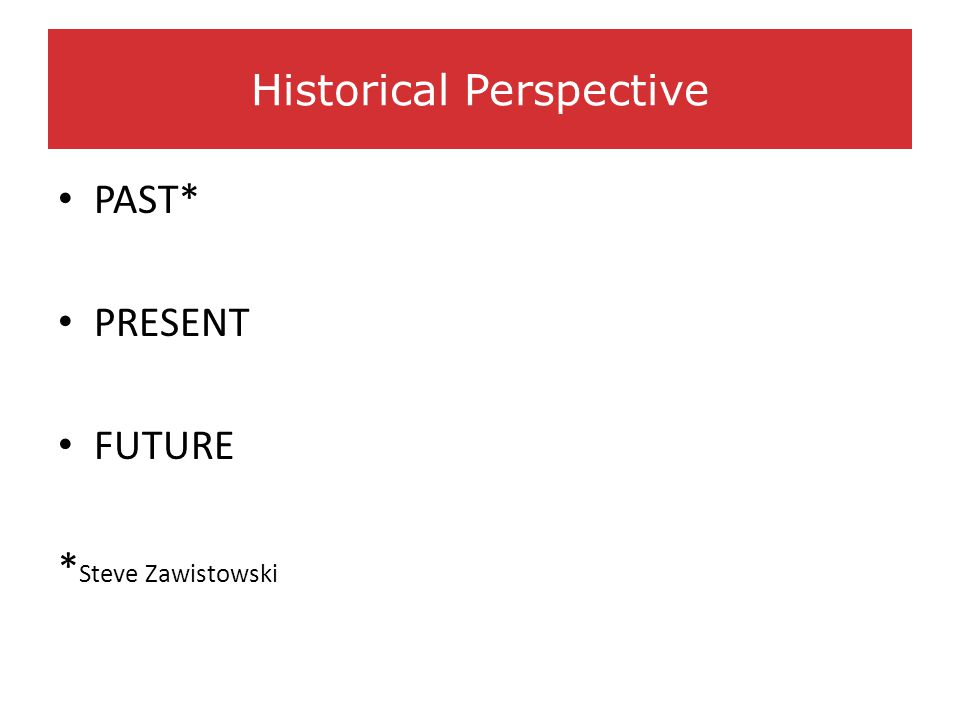 PAST* PRESENT FUTURE * Steve Zawistowski Historical Perspective