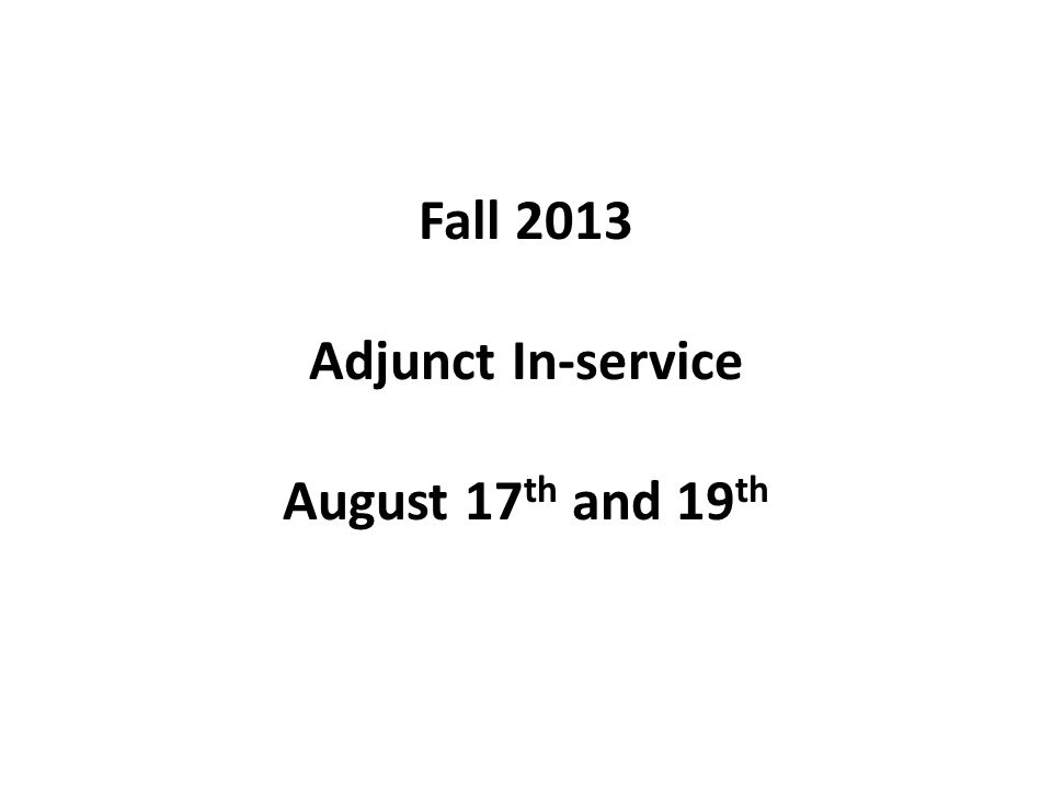 Fall 2013 Adjunct In-service August 17 th and 19 th