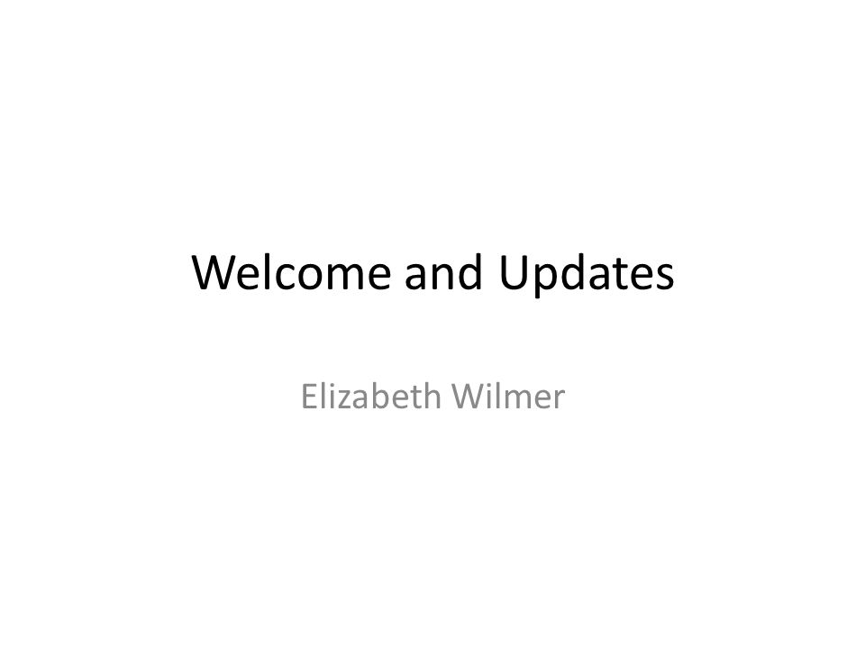 Welcome and Updates Elizabeth Wilmer
