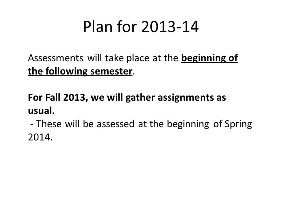 Plan for 2013-14 Assessments will take place at the beginning of the following semester.