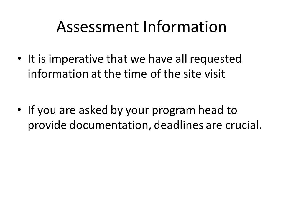 Assessment Information It is imperative that we have all requested information at the time of the site visit If you are asked by your program head to provide documentation, deadlines are crucial.