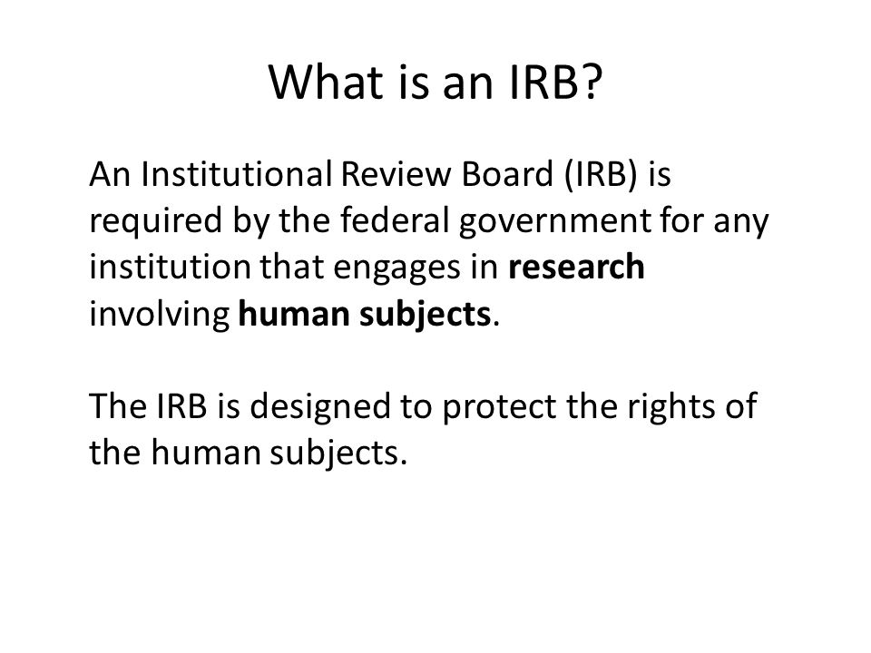 What is an IRB? An Institutional Review Board (IRB) is required by the federal government for any institution that engages in research involving human