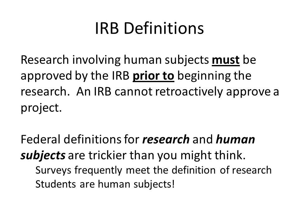 IRB Definitions Research involving human subjects must be approved by the IRB prior to beginning the research.