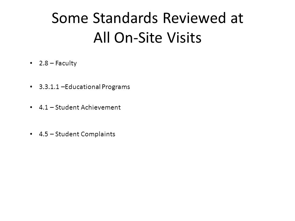Some Standards Reviewed at All On-Site Visits 2.8 – Faculty 3.3.1.1 –Educational Programs 4.1 – Student Achievement 4.5 – Student Complaints