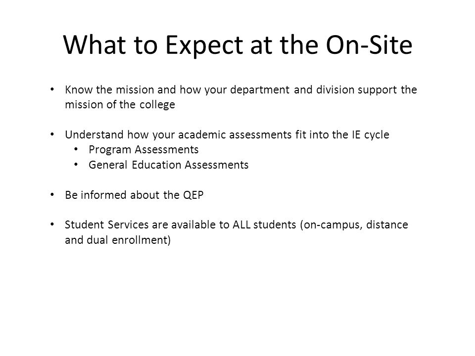 What to Expect at the On-Site Know the mission and how your department and division support the mission of the college Understand how your academic assessments fit into the IE cycle Program Assessments General Education Assessments Be informed about the QEP Student Services are available to ALL students (on-campus, distance and dual enrollment)