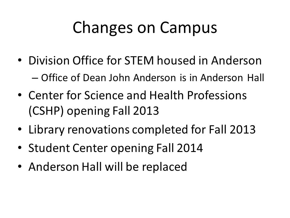 Changes on Campus Division Office for STEM housed in Anderson – Office of Dean John Anderson is in Anderson Hall Center for Science and Health Professions (CSHP) opening Fall 2013 Library renovations completed for Fall 2013 Student Center opening Fall 2014 Anderson Hall will be replaced