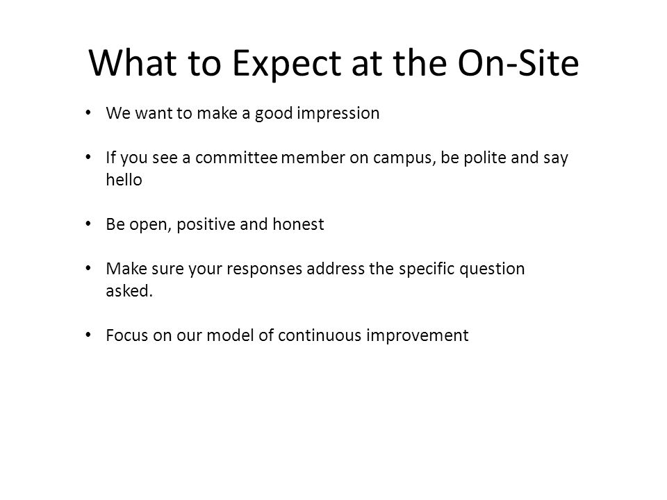 What to Expect at the On-Site We want to make a good impression If you see a committee member on campus, be polite and say hello Be open, positive and honest Make sure your responses address the specific question asked.