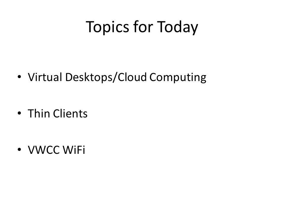 Topics for Today Virtual Desktops/Cloud Computing Thin Clients VWCC WiFi