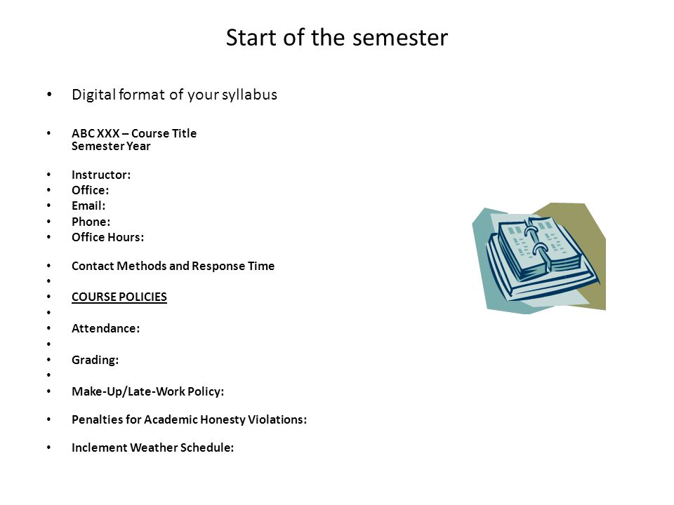 Start of the semester Digital format of your syllabus ABC XXX – Course Title Semester Year Instructor: Office: Email: Phone: Office Hours: Contact Methods and Response Time COURSE POLICIES Attendance: Grading: Make-Up/Late-Work Policy: Penalties for Academic Honesty Violations: Inclement Weather Schedule: