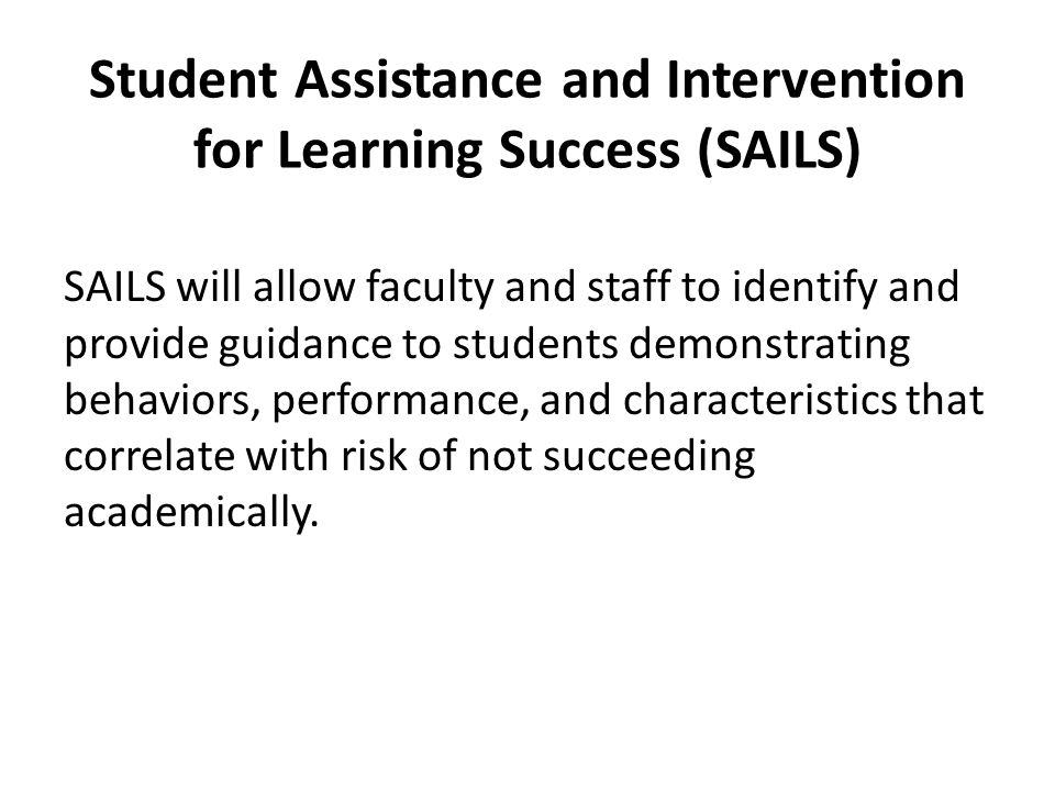 Student Assistance and Intervention for Learning Success (SAILS) SAILS will allow faculty and staff to identify and provide guidance to students demonstrating behaviors, performance, and characteristics that correlate with risk of not succeeding academically.
