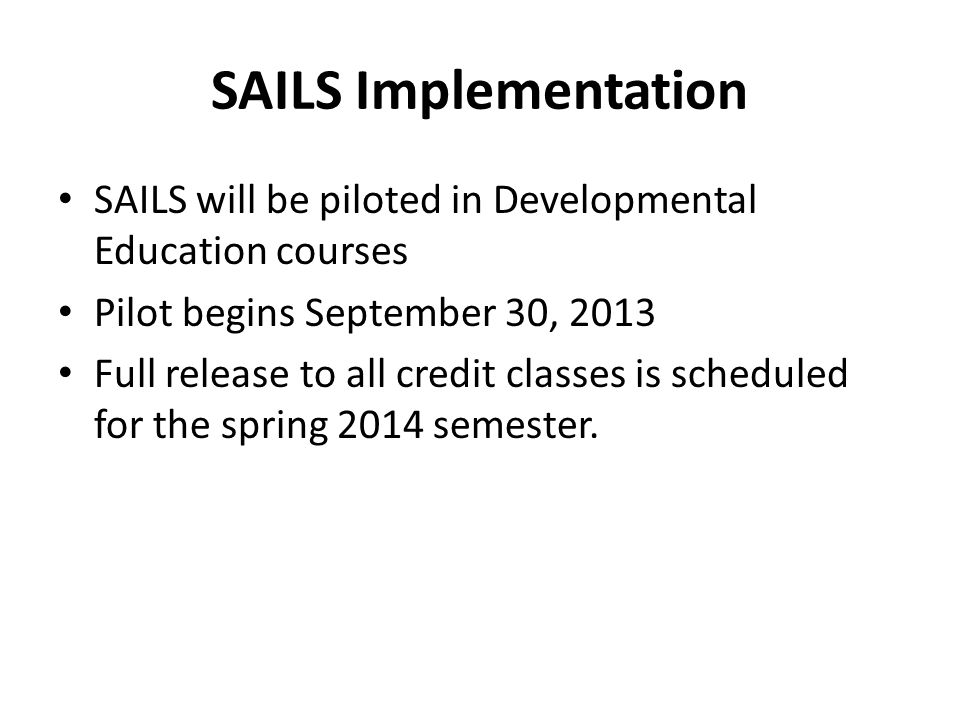 SAILS Implementation SAILS will be piloted in Developmental Education courses Pilot begins September 30, 2013 Full release to all credit classes is scheduled for the spring 2014 semester.