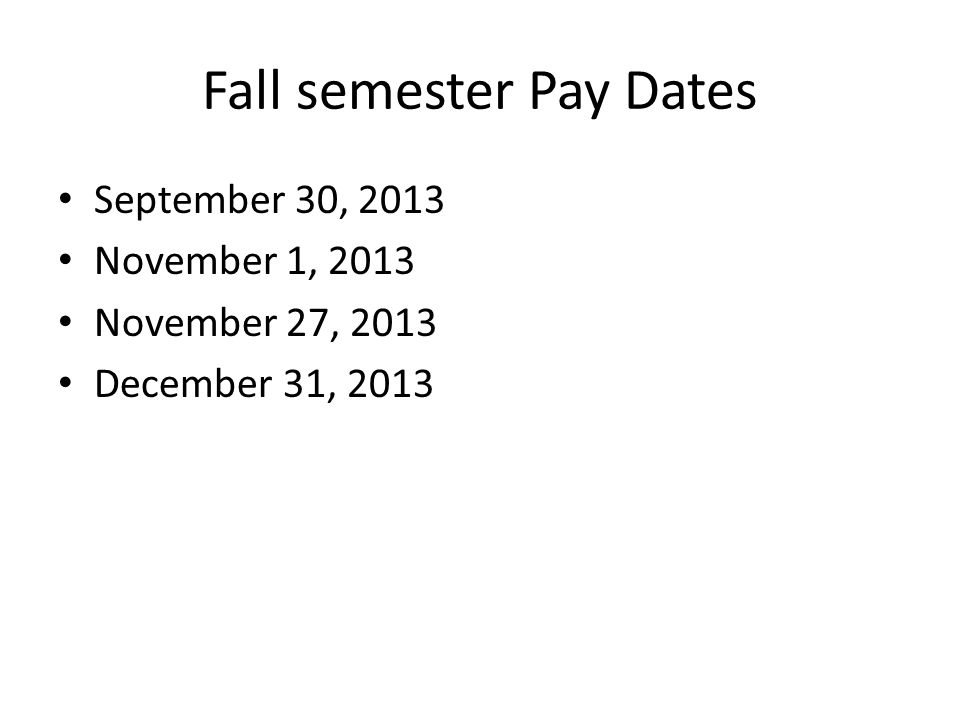 Fall semester Pay Dates September 30, 2013 November 1, 2013 November 27, 2013 December 31, 2013