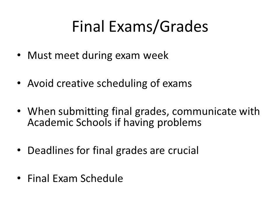 Must meet during exam week Avoid creative scheduling of exams When submitting final grades, communicate with Academic Schools if having problems Deadlines for final grades are crucial Final Exam Schedule