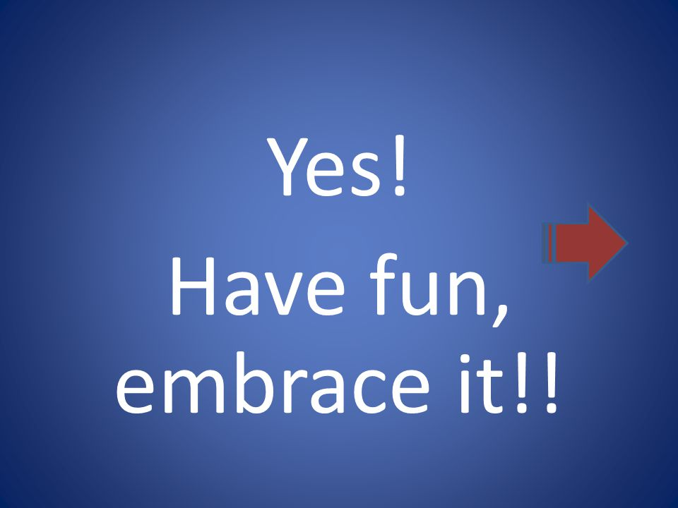 Yes! Have fun, embrace it!!