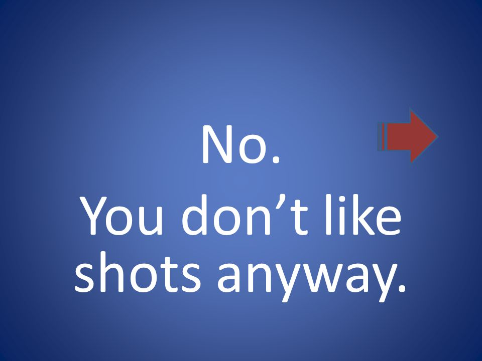 No. You don't like shots anyway.