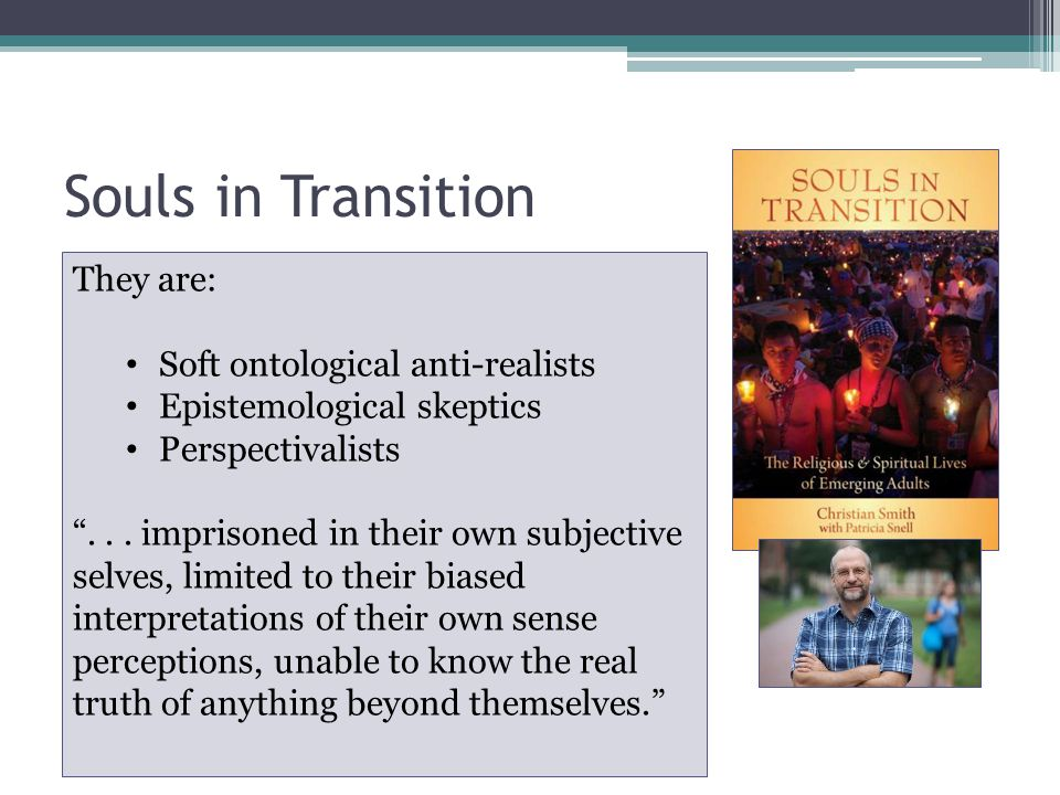 Souls in Transition Most emerging adults [18-24] have great difficulty grasping the idea that a reality that is objective to their own awareness or construction of it may exist that could have significant bearing on their lives They are: Soft ontological anti-realists Epistemological skeptics Perspectivalists ...