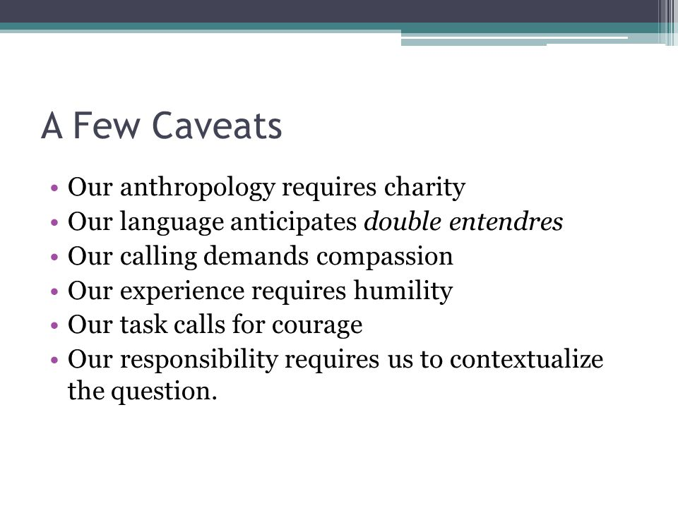 A Few Caveats Our anthropology requires charity Our language anticipates double entendres Our calling demands compassion Our experience requires humility Our task calls for courage Our responsibility requires us to contextualize the question.