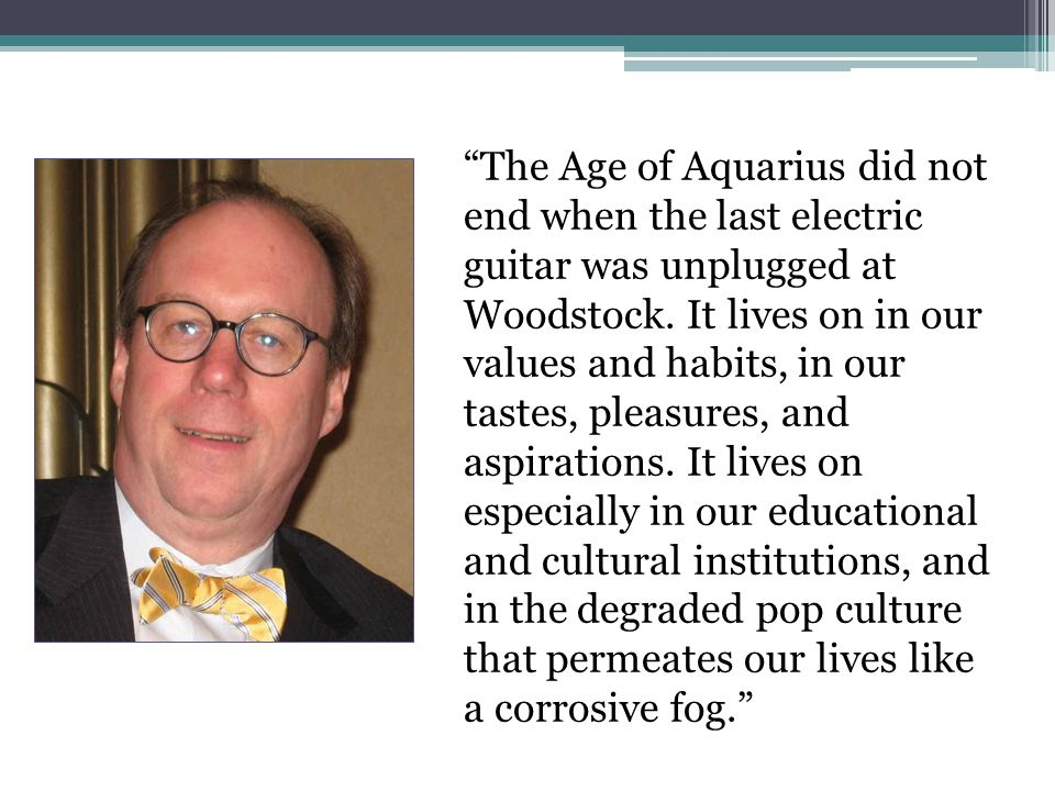 """The Age of Aquarius did not end when the last electric guitar was unplugged at Woodstock. It lives on in our values and habits, in our tastes, pleasu"