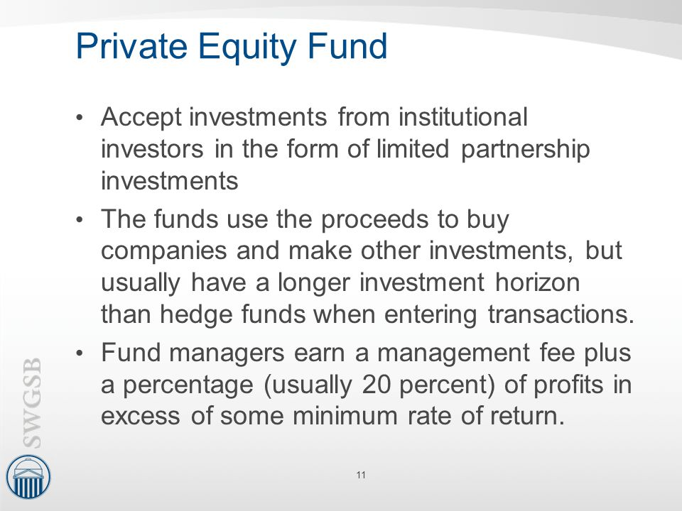 Private Equity Fund Accept investments from institutional investors in the form of limited partnership investments The funds use the proceeds to buy c