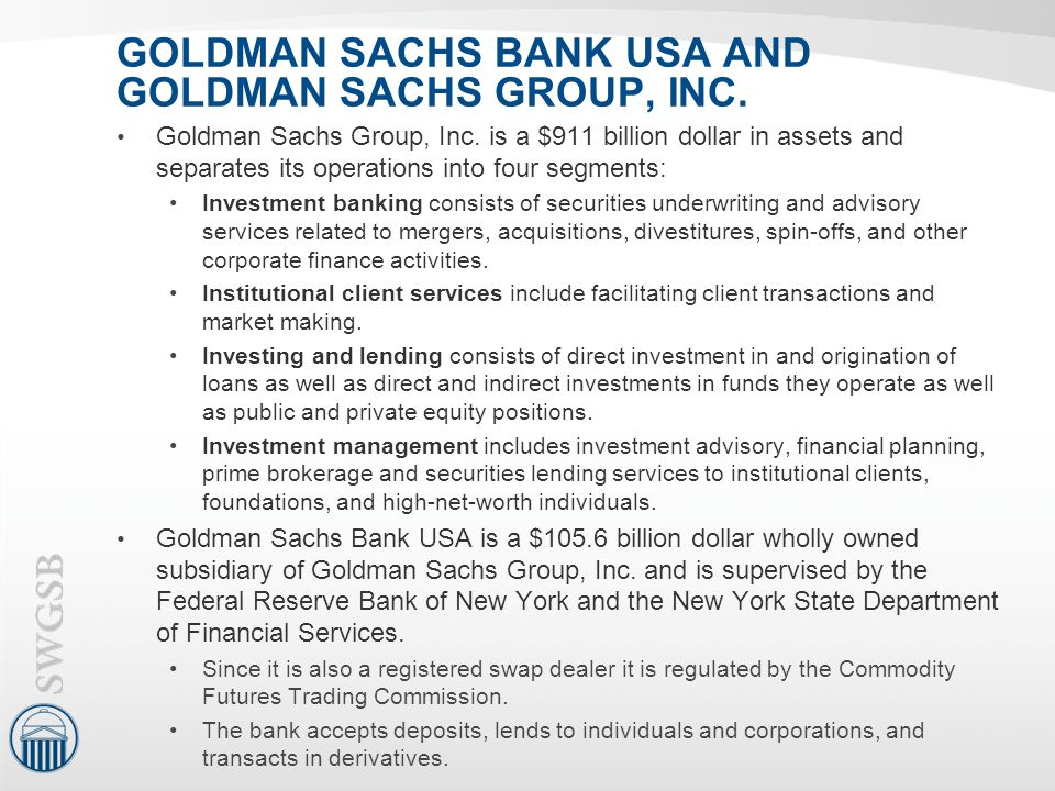 GOLDMAN SACHS BANK USA AND GOLDMAN SACHS GROUP, INC. Goldman Sachs Group, Inc. is a $911 billion dollar in assets and separates its operations into fo