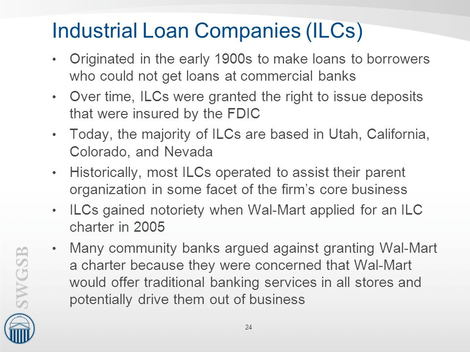 Industrial Loan Companies (ILCs) Originated in the early 1900s to make loans to borrowers who could not get loans at commercial banks Over time, ILCs