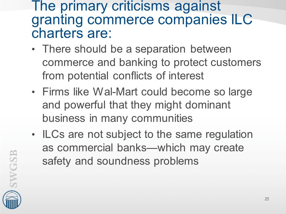 The primary criticisms against granting commerce companies ILC charters are: There should be a separation between commerce and banking to protect cust