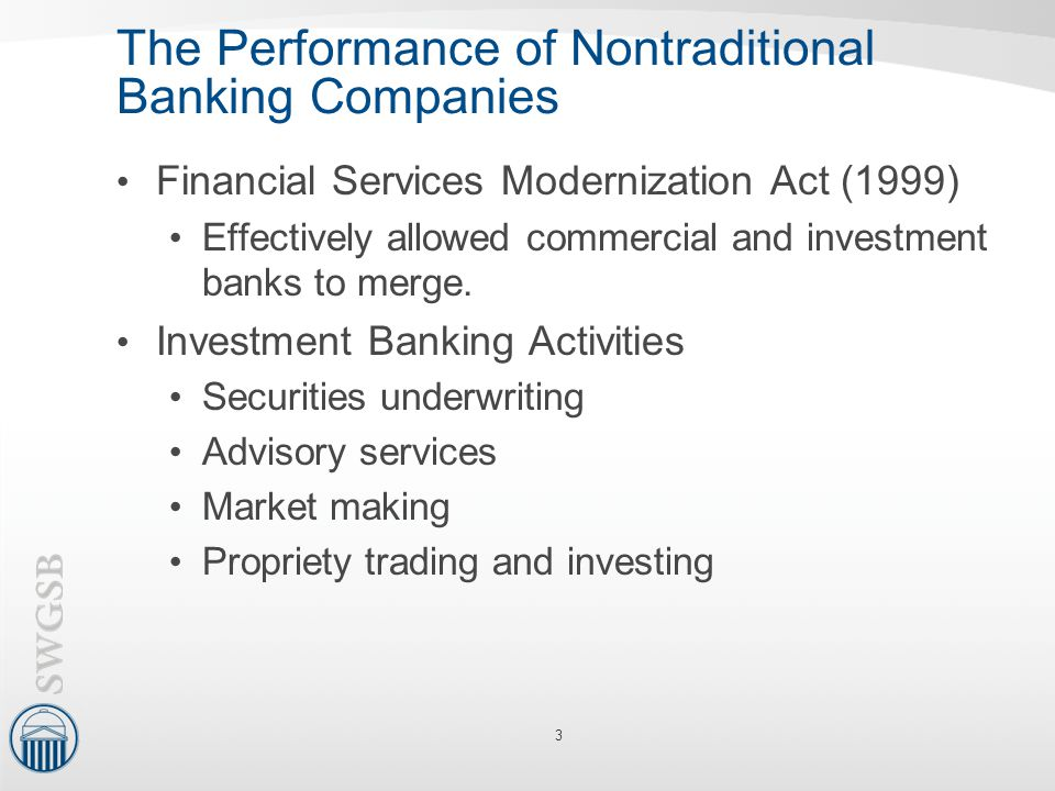 The Performance of Nontraditional Banking Companies Financial Services Modernization Act (1999) Effectively allowed commercial and investment banks to