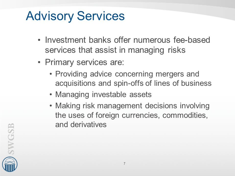 Advisory Services Investment banks offer numerous fee-based services that assist in managing risks Primary services are: Providing advice concerning m