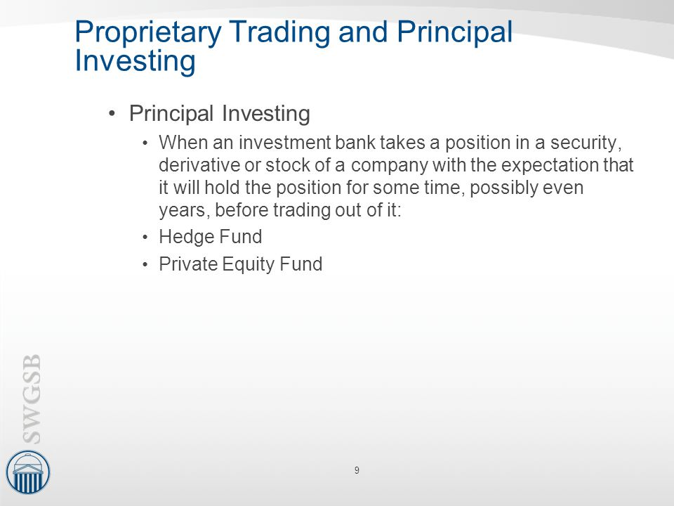 Proprietary Trading and Principal Investing Principal Investing When an investment bank takes a position in a security, derivative or stock of a compa