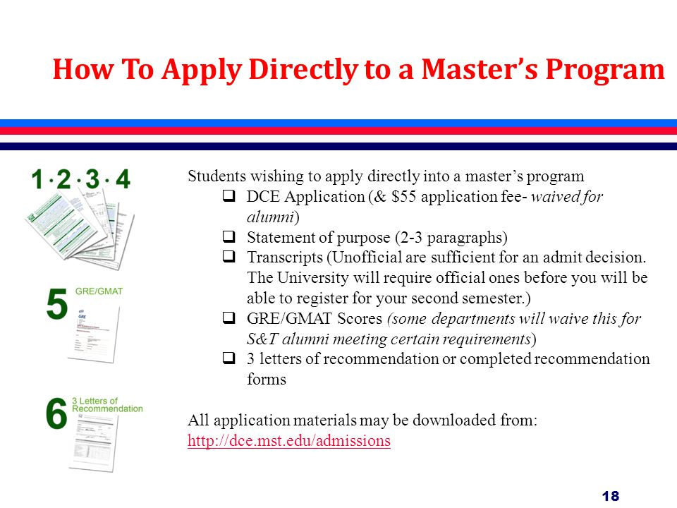 18 How To Apply Directly to a Master's Program Students wishing to apply directly into a master's program  DCE Application (& $55 application fee- waived for alumni)  Statement of purpose (2-3 paragraphs)  Transcripts (Unofficial are sufficient for an admit decision.