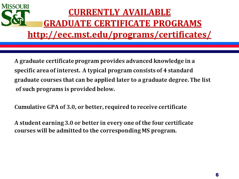 CURRENTLY AVAILABLE GRADUATE CERTIFICATE PROGRAMS http://eec.mst.edu/programs/certificates/ A graduate certificate program provides advanced knowledge in a specific area of interest.