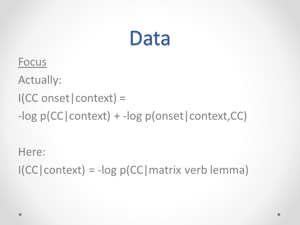 Data Focus Actually: I(CC onset|context) = -log p(CC|context) + -log p(onset|context,CC) Here: I(CC|context) = -log p(CC|matrix verb lemma)