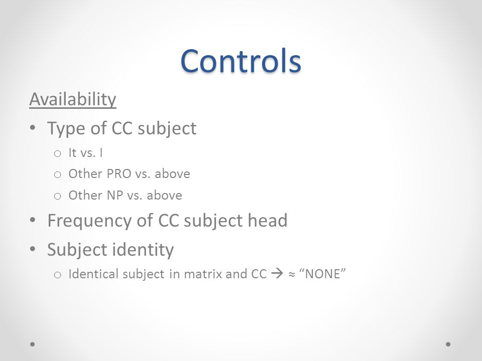 Controls Availability Type of CC subject o It vs. I o Other PRO vs. above o Other NP vs. above Frequency of CC subject head Subject identity o Identic