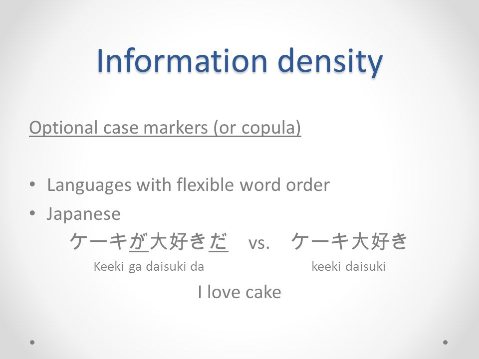 Information density Optional case markers (or copula) Languages with flexible word order Japanese ケーキが大好きだ vs. ケーキ大好き Keeki ga daisuki da keeki daisuk