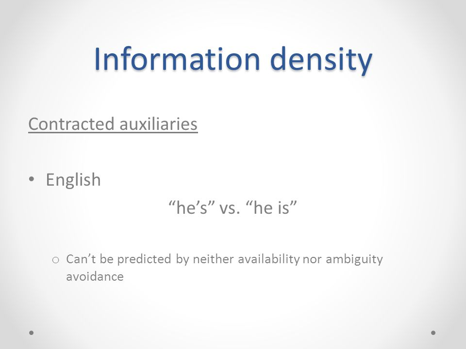 "Information density Contracted auxiliaries English ""he's"" vs. ""he is"" o Can't be predicted by neither availability nor ambiguity avoidance"