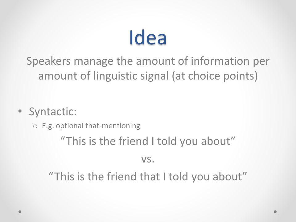 "Idea Speakers manage the amount of information per amount of linguistic signal (at choice points) Syntactic: o E.g. optional that-mentioning ""This is"