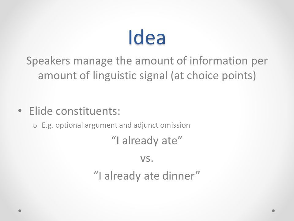 Idea Speakers manage the amount of information per amount of linguistic signal (at choice points) Elide constituents: o E.g. optional argument and adj