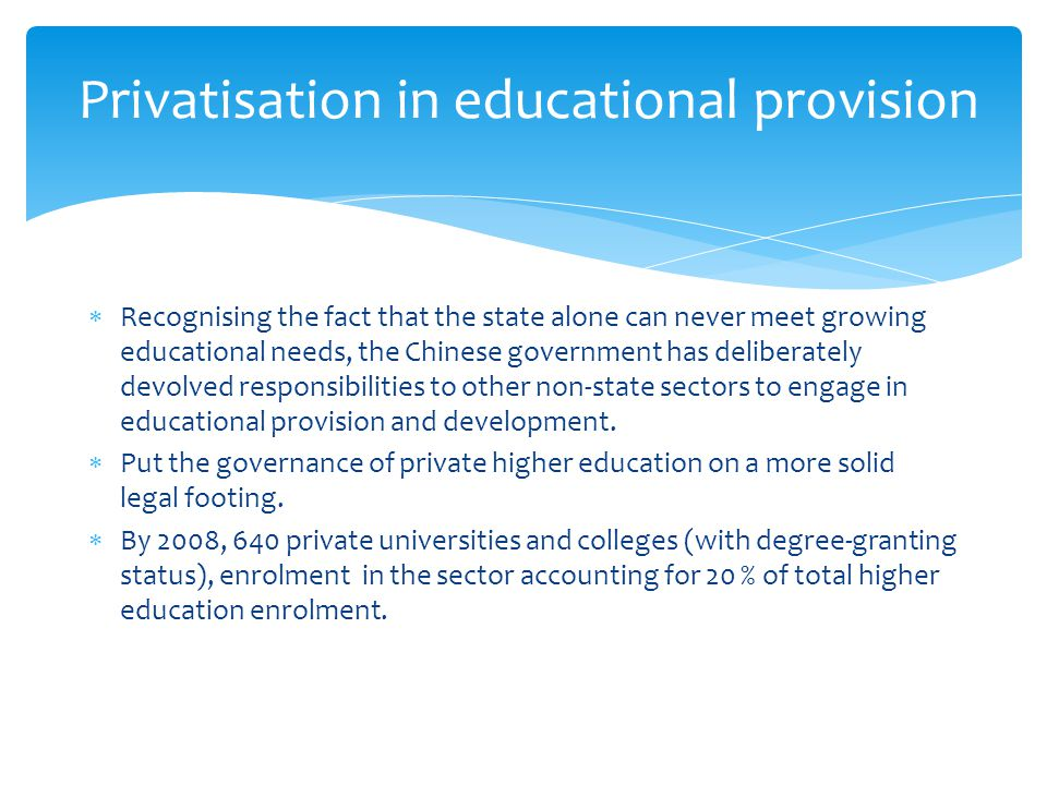  Recognising the fact that the state alone can never meet growing educational needs, the Chinese government has deliberately devolved responsibilities to other non-state sectors to engage in educational provision and development.