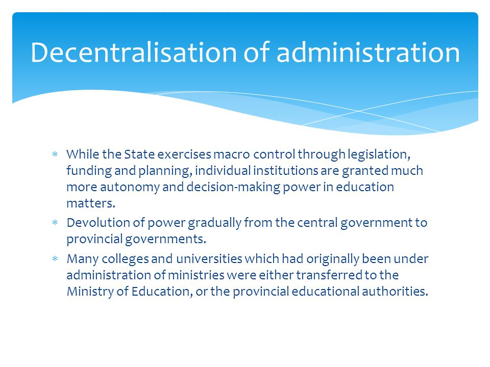  While the State exercises macro control through legislation, funding and planning, individual institutions are granted much more autonomy and decision-making power in education matters.