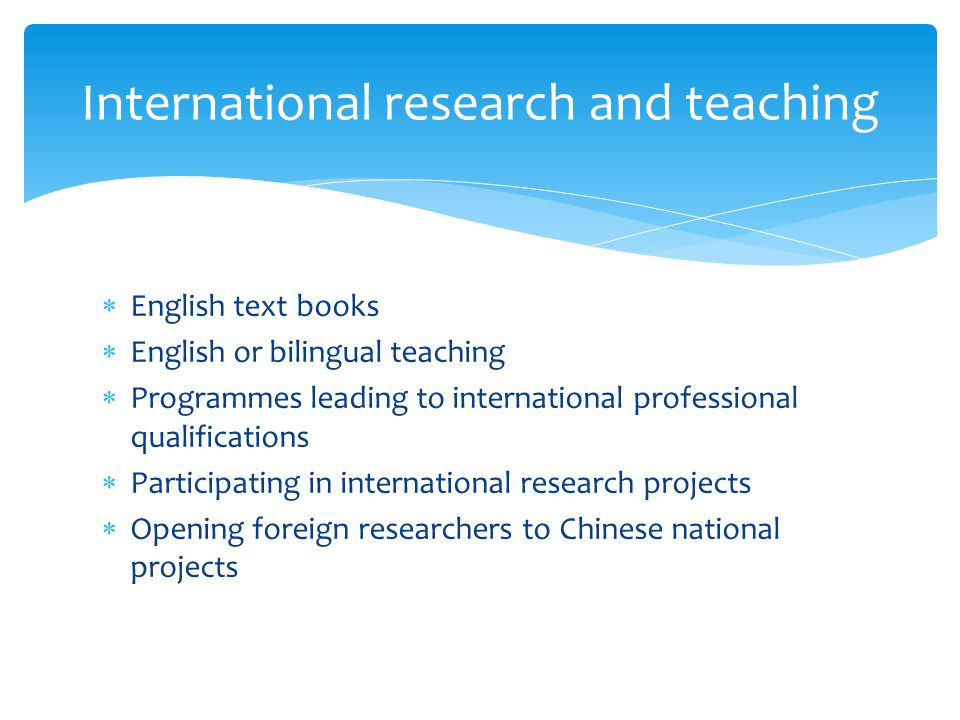 International research and teaching  English text books  English or bilingual teaching  Programmes leading to international professional qualifications  Participating in international research projects  Opening foreign researchers to Chinese national projects