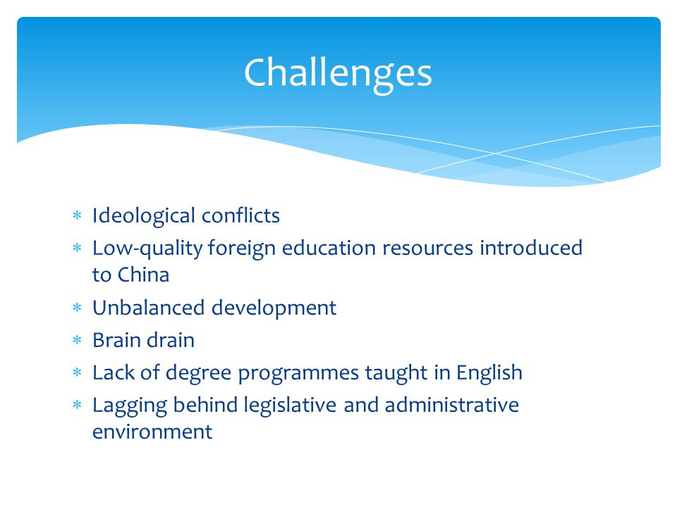 Challenges  Ideological conflicts  Low-quality foreign education resources introduced to China  Unbalanced development  Brain drain  Lack of degree programmes taught in English  Lagging behind legislative and administrative environment