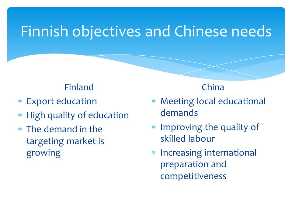 Finnish objectives and Chinese needs Finland  Export education  High quality of education  The demand in the targeting market is growing China  Meeting local educational demands  Improving the quality of skilled labour  Increasing international preparation and competitiveness