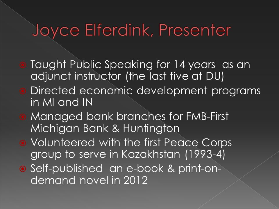  Taught Public Speaking for 14 years as an adjunct instructor (the last five at DU)  Directed economic development programs in MI and IN  Managed bank branches for FMB-First Michigan Bank & Huntington  Volunteered with the first Peace Corps group to serve in Kazakhstan (1993-4)  Self-published an e-book & print-on- demand novel in 2012