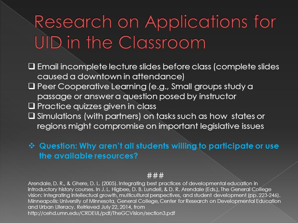  Email incomplete lecture slides before class (complete slides caused a downtown in attendance)  Peer Cooperative Learning (e.g., Small groups study a passage or answer a question posed by instructor  Practice quizzes given in class  Simulations (with partners) on tasks such as how states or regions might compromise on important legislative issues  Question: Why aren't all students willing to participate or use the available resources.
