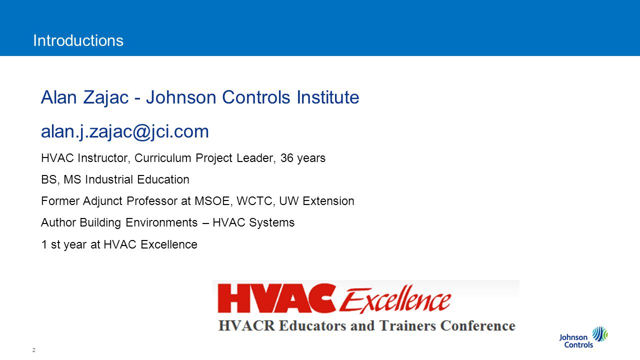 2 Introductions Alan Zajac - Johnson Controls Institute alan.j.zajac@jci.com HVAC Instructor, Curriculum Project Leader, 36 years BS, MS Industrial Education Former Adjunct Professor at MSOE, WCTC, UW Extension Author Building Environments – HVAC Systems 1 st year at HVAC Excellence