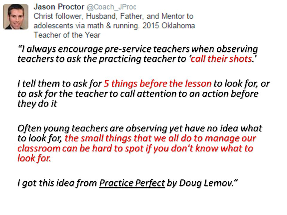 I always encourage pre-service teachers when observing teachers to ask the practicing teacher to 'call their shots.' I tell them to ask for 5 things before the lesson to look for, or to ask for the teacher to call attention to an action before they do it I tell them to ask for 5 things before the lesson to look for, or to ask for the teacher to call attention to an action before they do it Often young teachers are observing yet have no idea what to look for, the small things that we all do to manage our classroom can be hard to spot if you don t know what to look for.