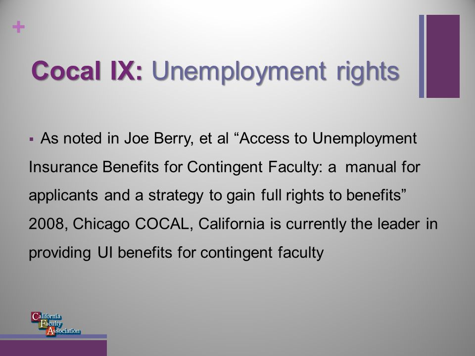 + Cocal IX: Unemployment rights For these reasons, it is important that collective bargaining agreement and/or term appointment letter contain language on contingent nature of appointment Having a multi-year appointment (eg., in the California State University (CSU) a revolving, contingent 3-year appointment) does not establish reasonable assurance of future work A verbal assurance from your Chair is not reasonable assurance Seeing your name in the class schedule for next term is not reasonable assurance