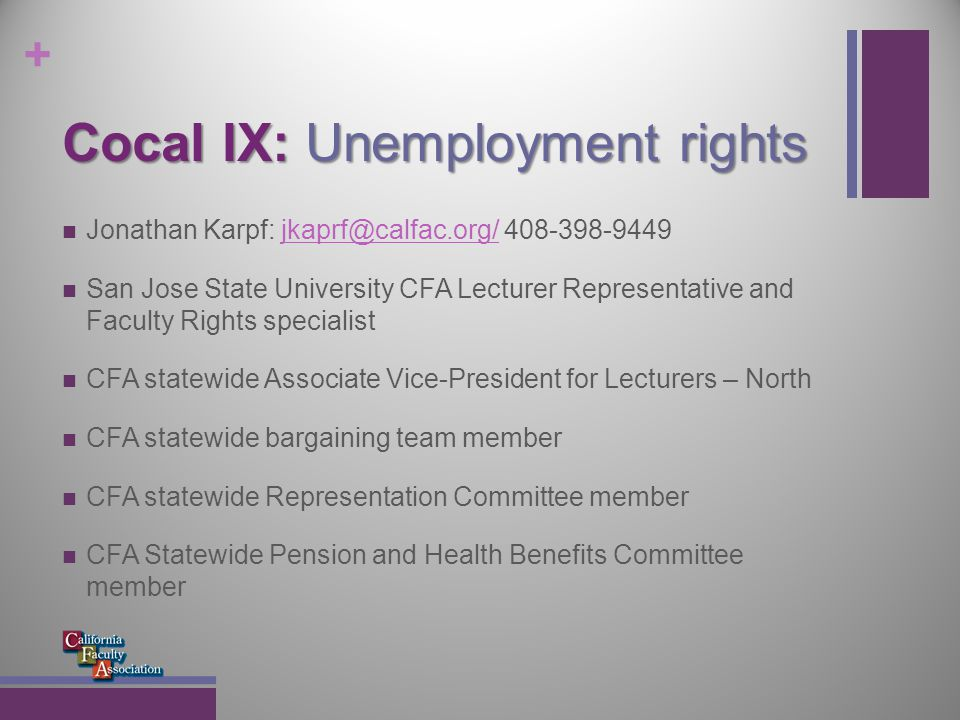 + Cocal IX: Unemployment rights Jonathan Karpf: jkaprf@calfac.org/ 408-398-9449jkaprf@calfac.org/ San Jose State University CFA Lecturer Representative and Faculty Rights specialist CFA statewide Associate Vice-President for Lecturers – North CFA statewide bargaining team member CFA statewide Representation Committee member CFA Statewide Pension and Health Benefits Committee member
