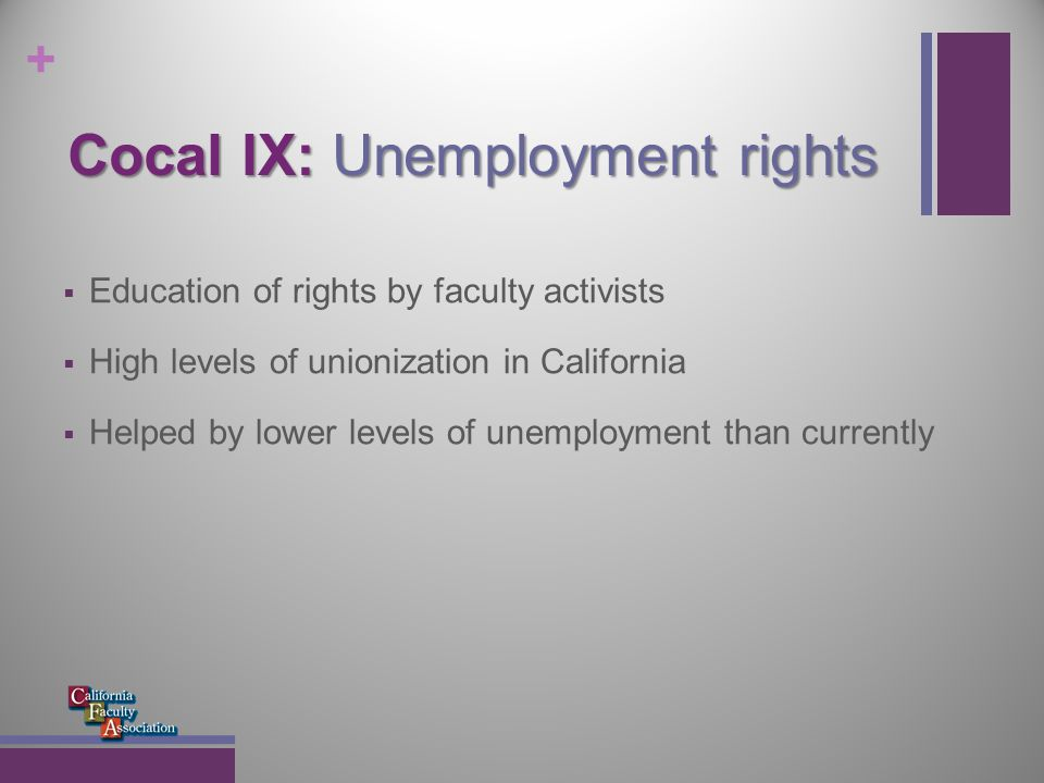 + Cocal IX: Unemployment rights In response to AB 2412, the CSU Chancellor's office issued Technical Letter HR/Benefits 2005-24: It reiterates EDD statute 1253.3(g) for all AVPs, Deans, Human Resource Directors, and Benefits Officers, and further states: Part-time temporary faculty with conditional appointments do not meet the definition of reasonable assurance. Therefore, these employees would be eligible for UI benefits between academic terms, even if they have multi-year contracts (emphasis added)